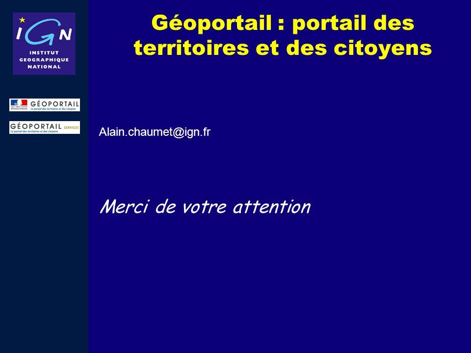 Géoportail : portail des territoires et des citoyens Alain.chaumet@ign.fr Merci de votre attention