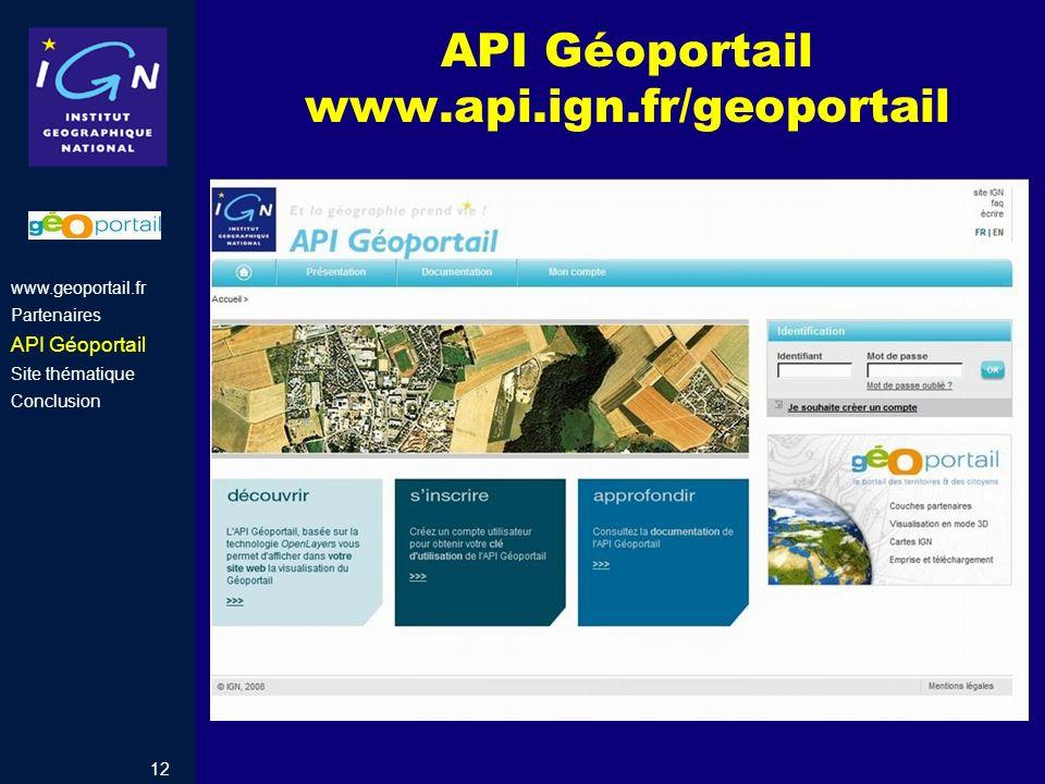 12 API Géoportail www.api.ign.fr/geoportail www.geoportail.fr Partenaires API Géoportail Site thématique Conclusion