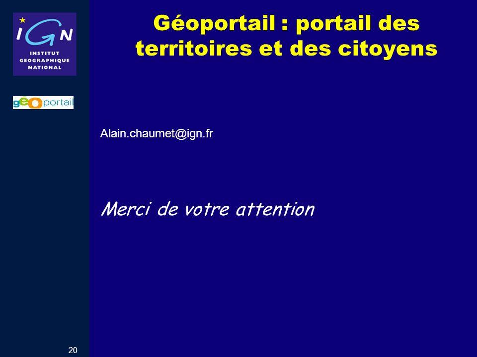 20 Géoportail : portail des territoires et des citoyens Alain.chaumet@ign.fr Merci de votre attention
