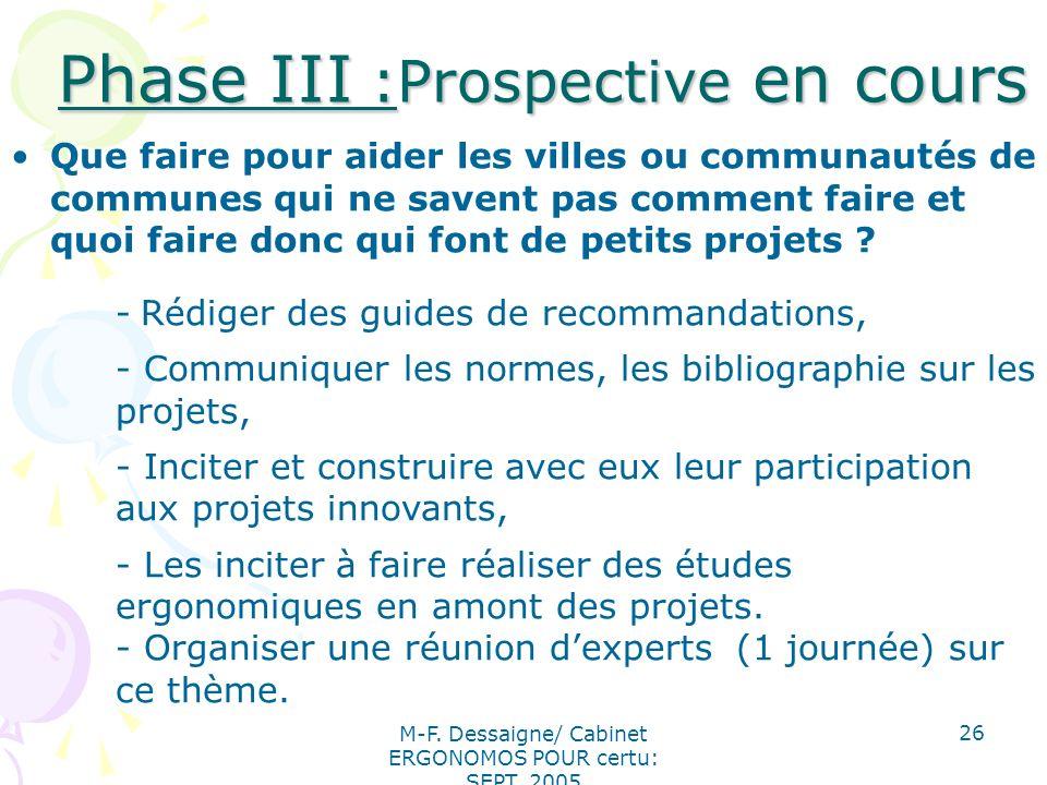 M-F. Dessaigne/ Cabinet ERGONOMOS POUR certu: SEPT. 2005 26 Phase III :Prospective en cours Phase III :Prospective en cours Que faire pour aider les v