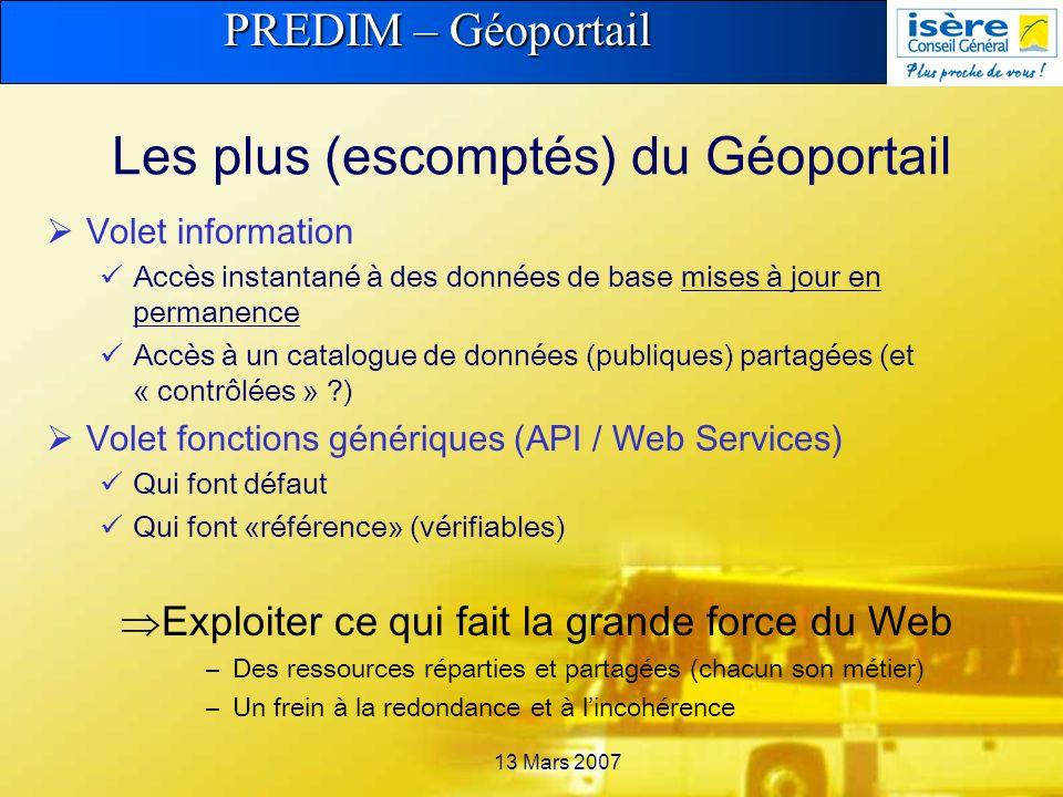 PREDIM – Géoportail 13 Mars 2007 Les plus (escomptés) du Géoportail Volet information Accès instantané à des données de base mises à jour en permanence Accès à un catalogue de données (publiques) partagées (et « contrôlées » ) Volet fonctions génériques (API / Web Services) Qui font défaut Qui font «référence» (vérifiables) Exploiter ce qui fait la grande force du Web –Des ressources réparties et partagées (chacun son métier) –Un frein à la redondance et à lincohérence
