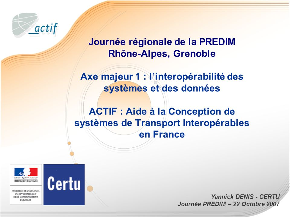 1 Yannick DENIS - CERTU Journée PREDIM – 22 Octobre 2007 Journée régionale de la PREDIM Rhône-Alpes, Grenoble Axe majeur 1 : linteropérabilité des systèmes et des données ACTIF : Aide à la Conception de systèmes de Transport Interopérables en France
