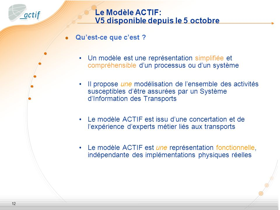 12 Le Modèle ACTIF: V5 disponible depuis le 5 octobre Quest-ce que cest ? Un modèle est une représentation simplifiée et compréhensible dun processus