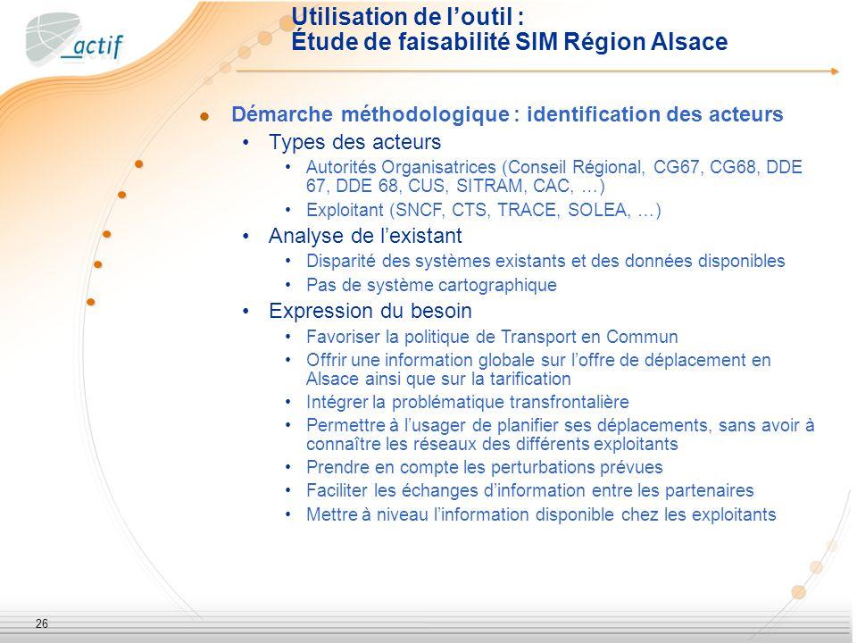 26 Démarche méthodologique : identification des acteurs Types des acteurs Autorités Organisatrices (Conseil Régional, CG67, CG68, DDE 67, DDE 68, CUS, SITRAM, CAC, …) Exploitant (SNCF, CTS, TRACE, SOLEA, …) Analyse de lexistant Disparité des systèmes existants et des données disponibles Pas de système cartographique Expression du besoin Favoriser la politique de Transport en Commun Offrir une information globale sur loffre de déplacement en Alsace ainsi que sur la tarification Intégrer la problématique transfrontalière Permettre à lusager de planifier ses déplacements, sans avoir à connaître les réseaux des différents exploitants Prendre en compte les perturbations prévues Faciliter les échanges dinformation entre les partenaires Mettre à niveau linformation disponible chez les exploitants Utilisation de loutil : Étude de faisabilité SIM Région Alsace