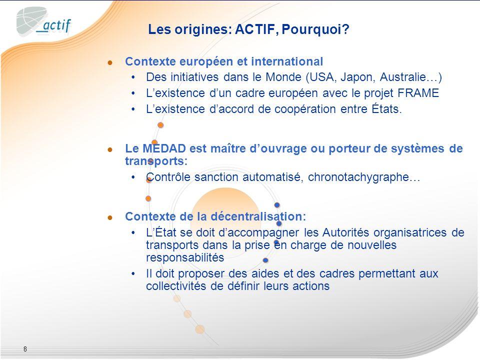 8 Les origines: ACTIF, Pourquoi? Contexte européen et international Des initiatives dans le Monde (USA, Japon, Australie…) Lexistence dun cadre europé