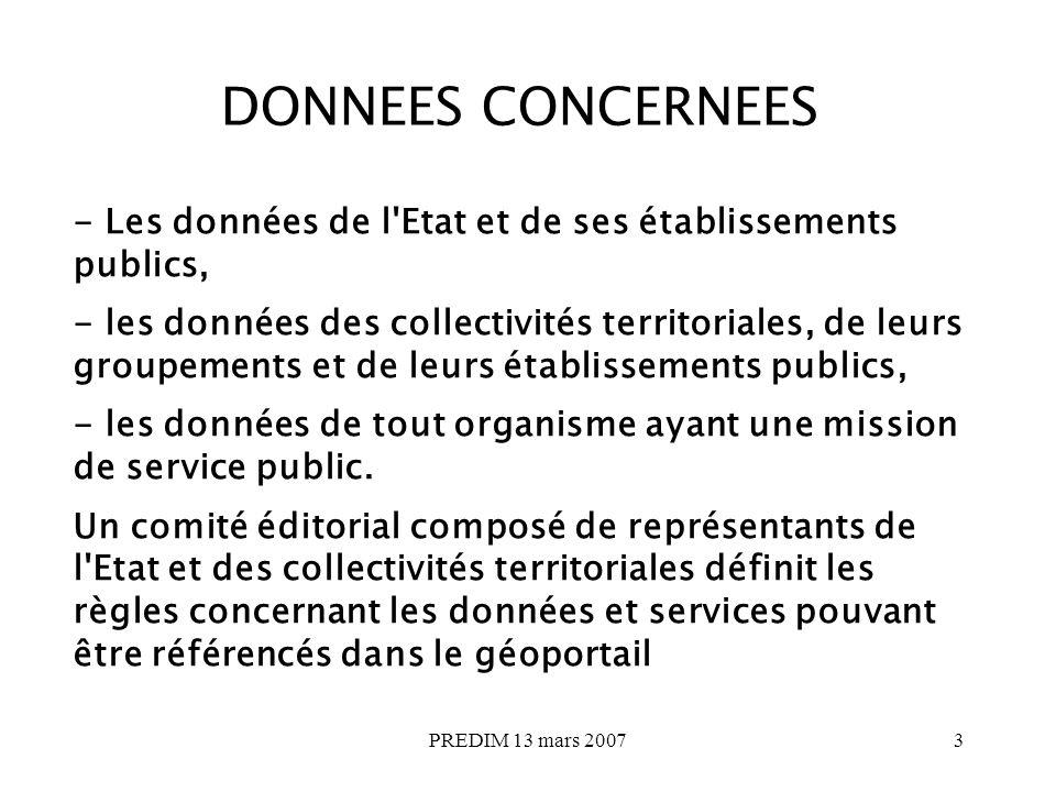 PREDIM 13 mars 20073 DONNEES CONCERNEES - Les données de l Etat et de ses établissements publics, - les données des collectivités territoriales, de leurs groupements et de leurs établissements publics, - les données de tout organisme ayant une mission de service public.