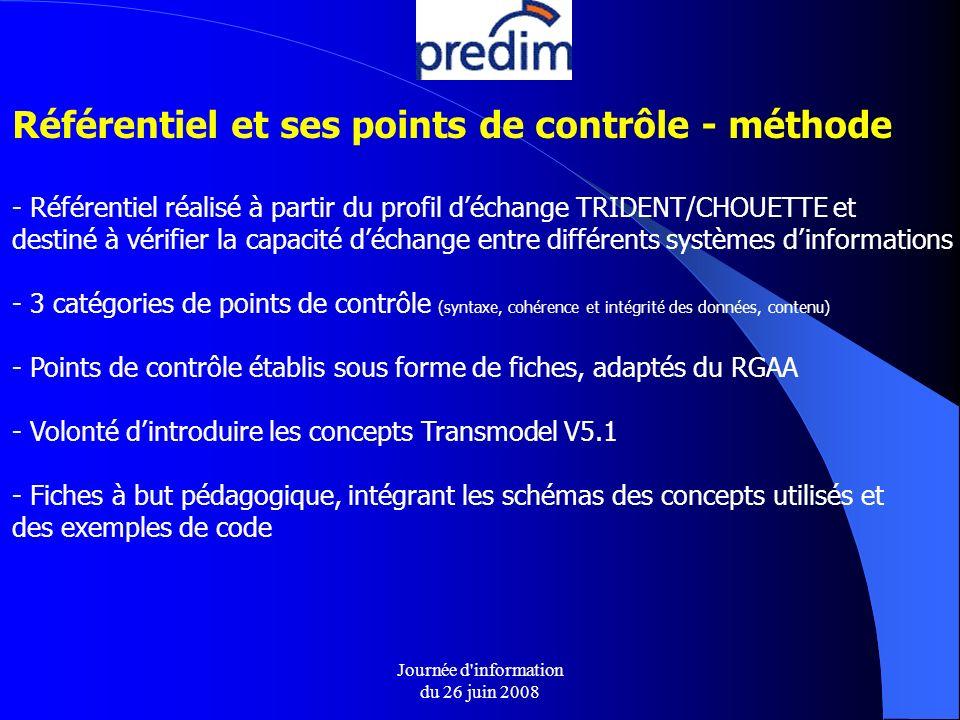 Journée d information du 26 juin 2008 Référentiel et ses points de contrôle - méthode - Référentiel réalisé à partir du profil déchange TRIDENT/CHOUETTE et destiné à vérifier la capacité déchange entre différents systèmes dinformations - 3 catégories de points de contrôle (syntaxe, cohérence et intégrité des données, contenu) - Points de contrôle établis sous forme de fiches, adaptés du RGAA - Volonté dintroduire les concepts Transmodel V5.1 - Fiches à but pédagogique, intégrant les schémas des concepts utilisés et des exemples de code