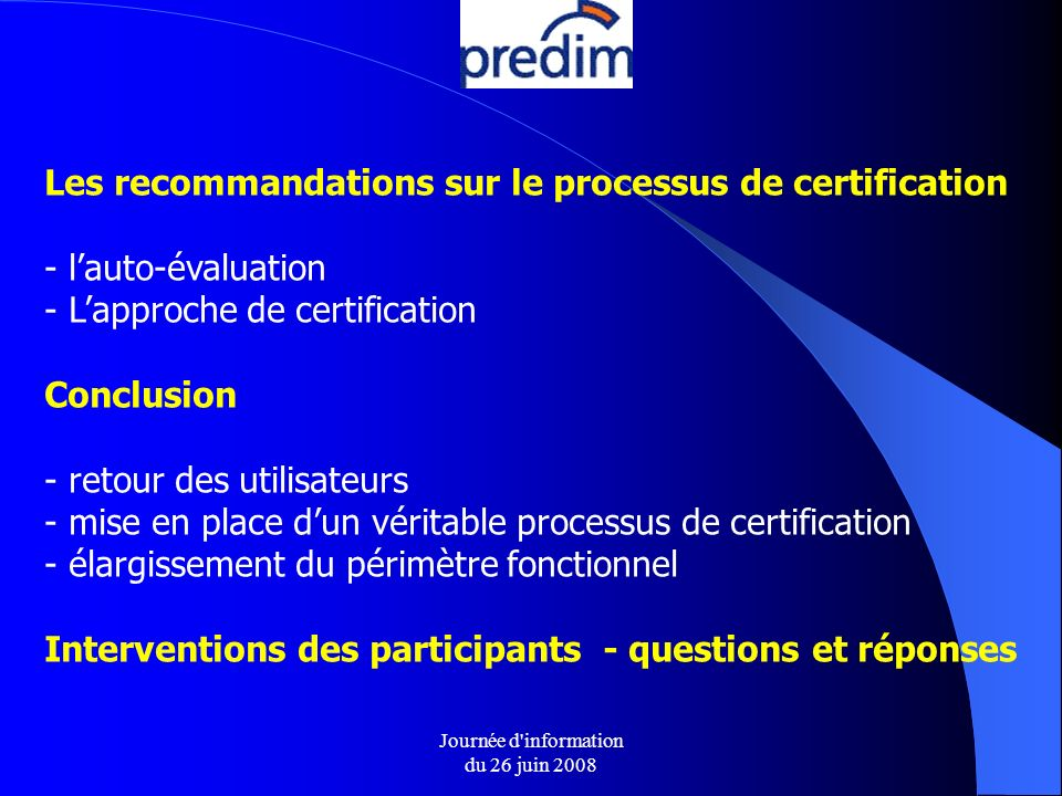 Journée d information du 26 juin 2008 Les recommandations sur le processus de certification - lauto-évaluation - Lapproche de certification Conclusion - retour des utilisateurs - mise en place dun véritable processus de certification - élargissement du périmètre fonctionnel Interventions des participants - questions et réponses