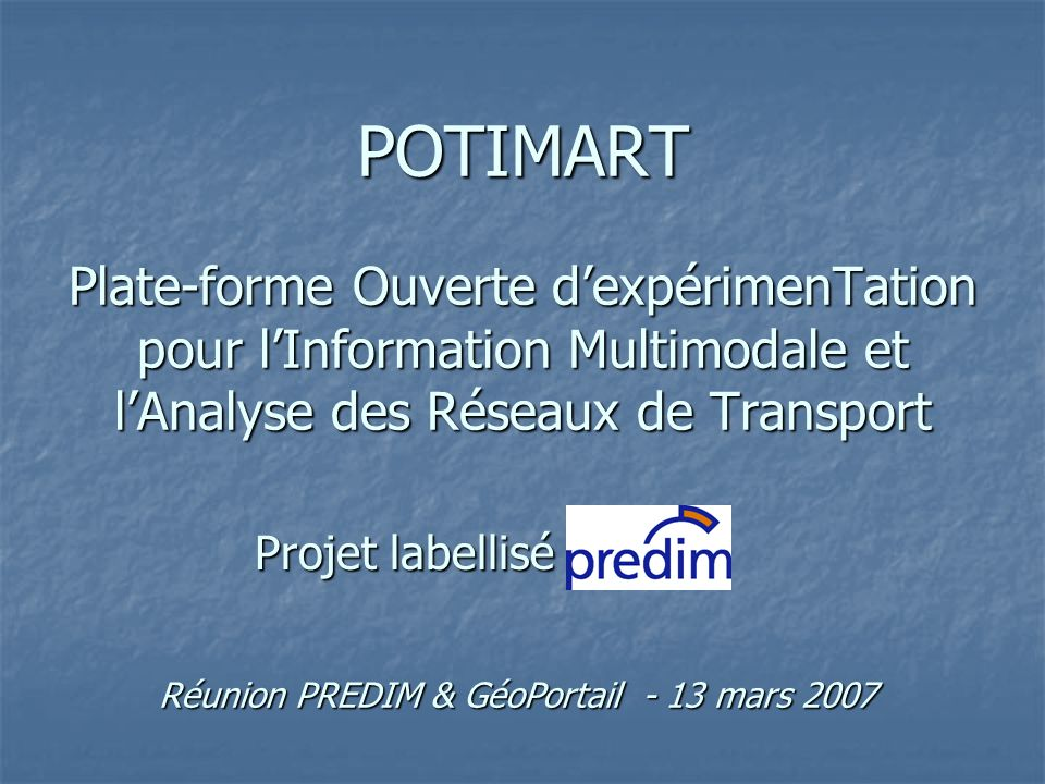 POTIMART Plate-forme Ouverte dexpérimenTation pour lInformation Multimodale et lAnalyse des Réseaux de Transport Projet labellisé Réunion PREDIM & Géo