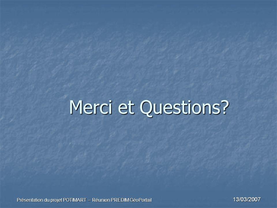 13/03/2007 Présentation du projet POTIMART – Réunion PREDIM GéoPortail Merci et Questions?