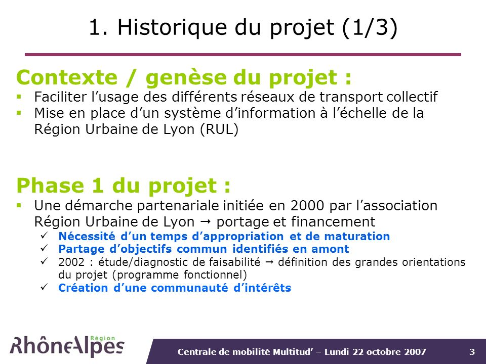 Centrale de mobilité Multitud – Lundi 22 octobre 20073 1. Historique du projet (1/3) Contexte / genèse du projet : Faciliter lusage des différents rés
