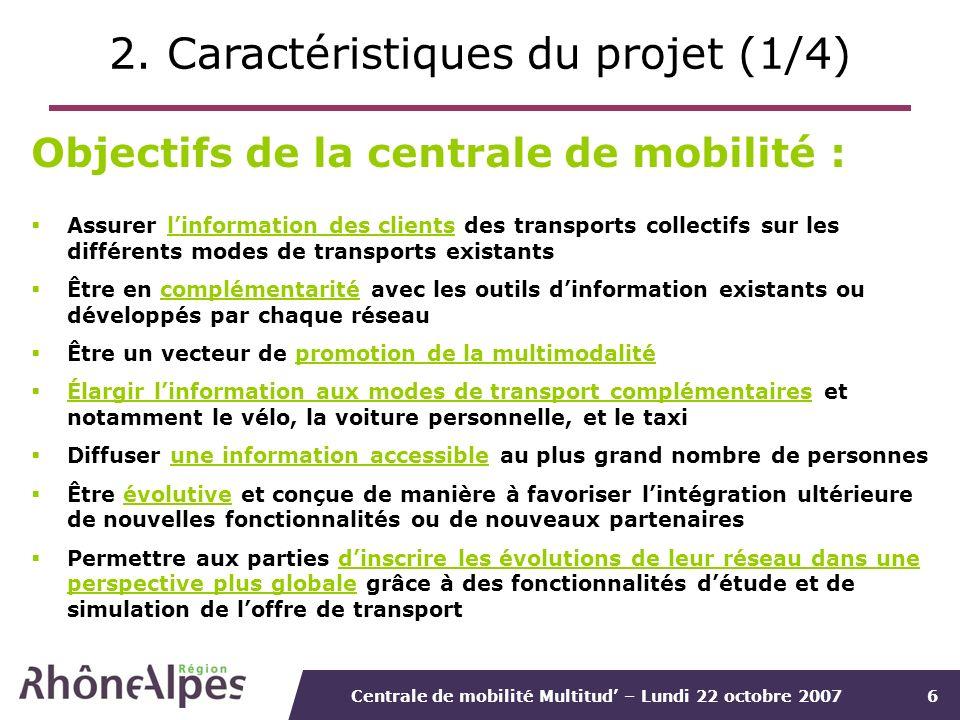 Centrale de mobilité Multitud – Lundi 22 octobre 20076 2. Caractéristiques du projet (1/4) Objectifs de la centrale de mobilité : Assurer linformation