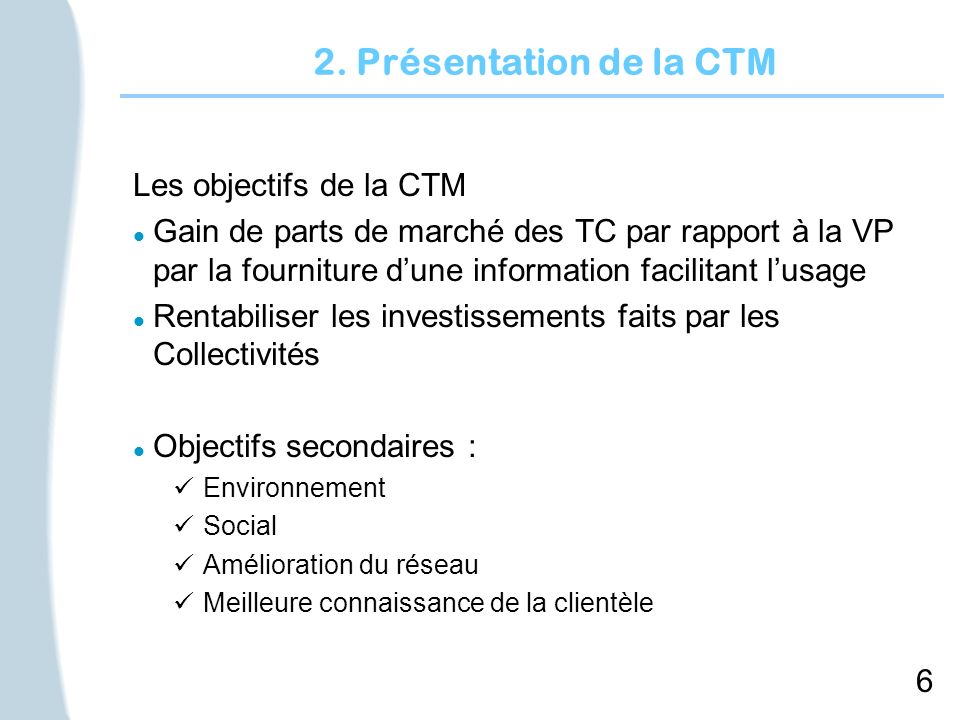 6 2. Présentation de la CTM Les objectifs de la CTM l Gain de parts de marché des TC par rapport à la VP par la fourniture dune information facilitant