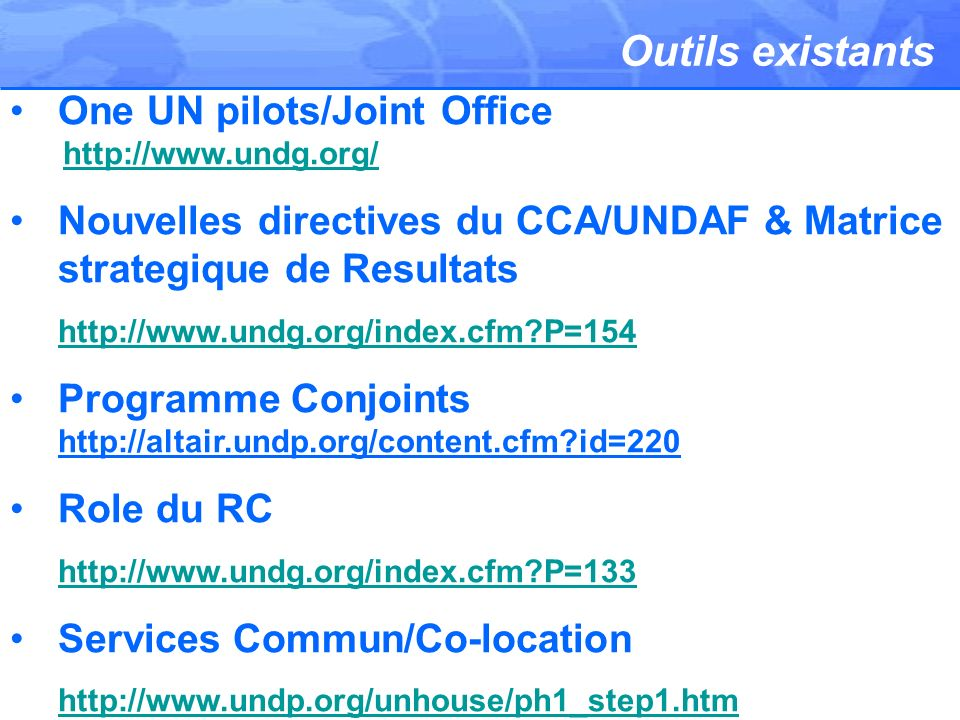 Outils existants One UN pilots/Joint Office http://www.undg.org/ Nouvelles directives du CCA/UNDAF & Matrice strategique de Resultats http://www.undg.org/index.cfm P=154 Programme Conjoints http://altair.undp.org/content.cfm id=220 Role du RC http://www.undg.org/index.cfm P=133 Services Commun/Co-location http://www.undp.org/unhouse/ph1_step1.htm 0