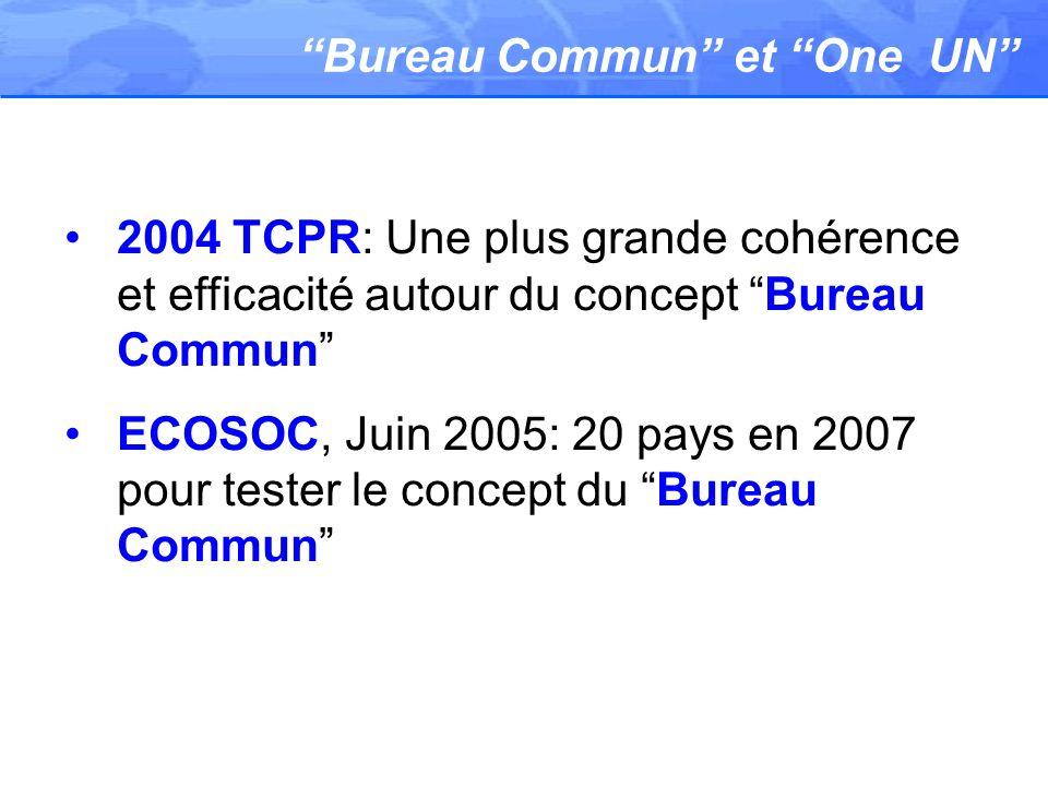 Bureau Commun et One UN 2004 TCPR: Une plus grande cohérence et efficacité autour du concept Bureau Commun ECOSOC, Juin 2005: 20 pays en 2007 pour tes