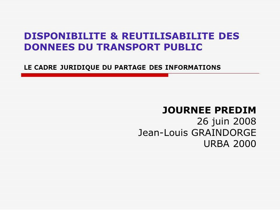 DISPONIBILITE & REUTILISABILITE DES DONNEES DU TRANSPORT PUBLIC LE CADRE JURIDIQUE DU PARTAGE DES INFORMATIONS JOURNEE PREDIM 26 juin 2008 Jean-Louis GRAINDORGE URBA 2000