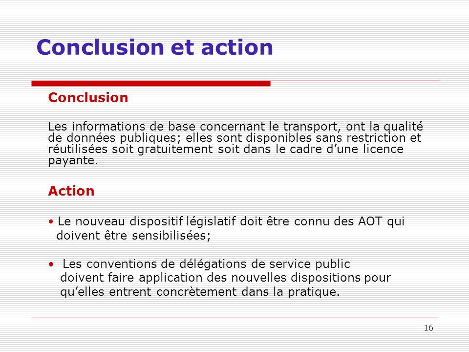 16 Conclusion et action Conclusion Les informations de base concernant le transport, ont la qualité de données publiques; elles sont disponibles sans restriction et réutilisées soit gratuitement soit dans le cadre dune licence payante.