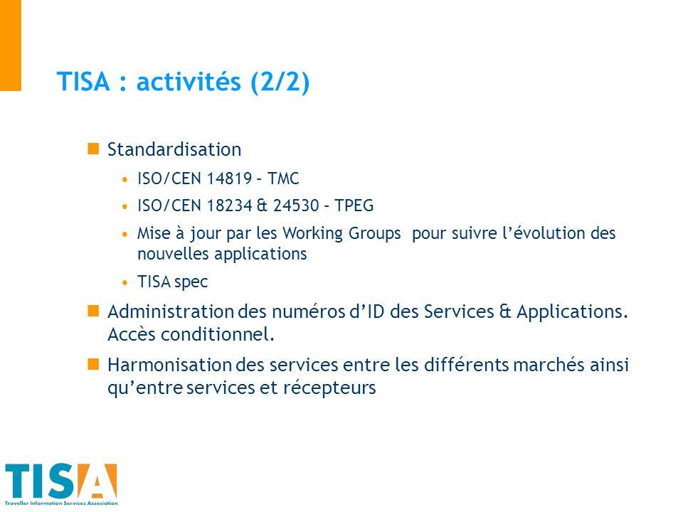 TISA : activités (2/2) Standardisation ISO/CEN 14819 – TMC ISO/CEN 18234 & 24530 – TPEG Mise à jour par les Working Groups pour suivre lévolution des nouvelles applications TISA spec Administration des numéros dID des Services & Applications.
