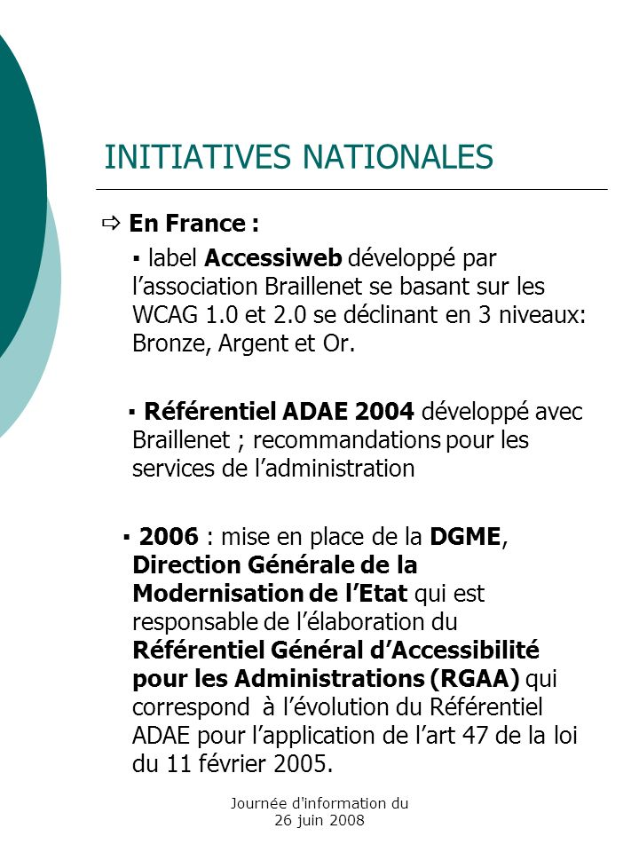 Journée d information du 26 juin 2008 INITIATIVES NATIONALES En France : label Accessiweb développé par lassociation Braillenet se basant sur les WCAG 1.0 et 2.0 se déclinant en 3 niveaux: Bronze, Argent et Or.