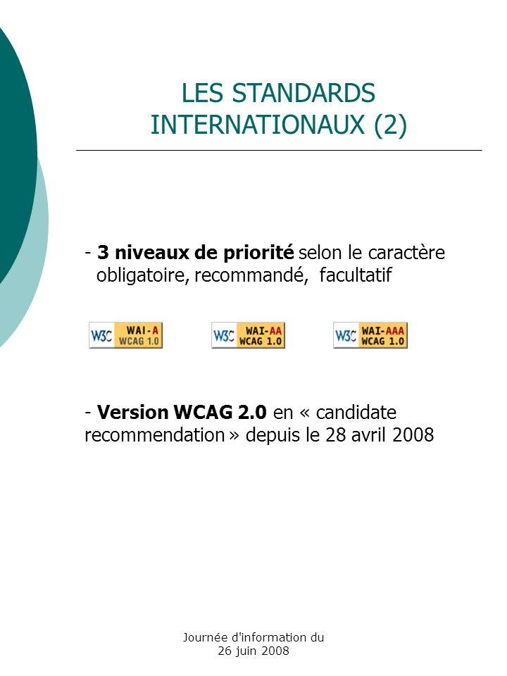 Journée d information du 26 juin 2008 - 3 niveaux de priorité selon le caractère obligatoire, recommandé, facultatif - Version WCAG 2.0 en « candidate recommendation » depuis le 28 avril 2008 LES STANDARDS INTERNATIONAUX (2)