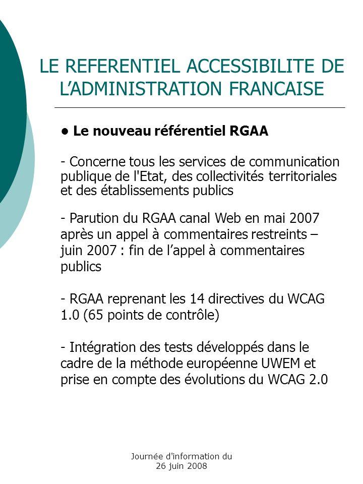 Journée d information du 26 juin 2008 Le nouveau référentiel RGAA - Concerne tous les services de communication publique de l Etat, des collectivités territoriales et des établissements publics - Parution du RGAA canal Web en mai 2007 après un appel à commentaires restreints – juin 2007 : fin de lappel à commentaires publics - RGAA reprenant les 14 directives du WCAG 1.0 (65 points de contrôle) - Intégration des tests développés dans le cadre de la méthode européenne UWEM et prise en compte des évolutions du WCAG 2.0 LE REFERENTIEL ACCESSIBILITE DE LADMINISTRATION FRANCAISE