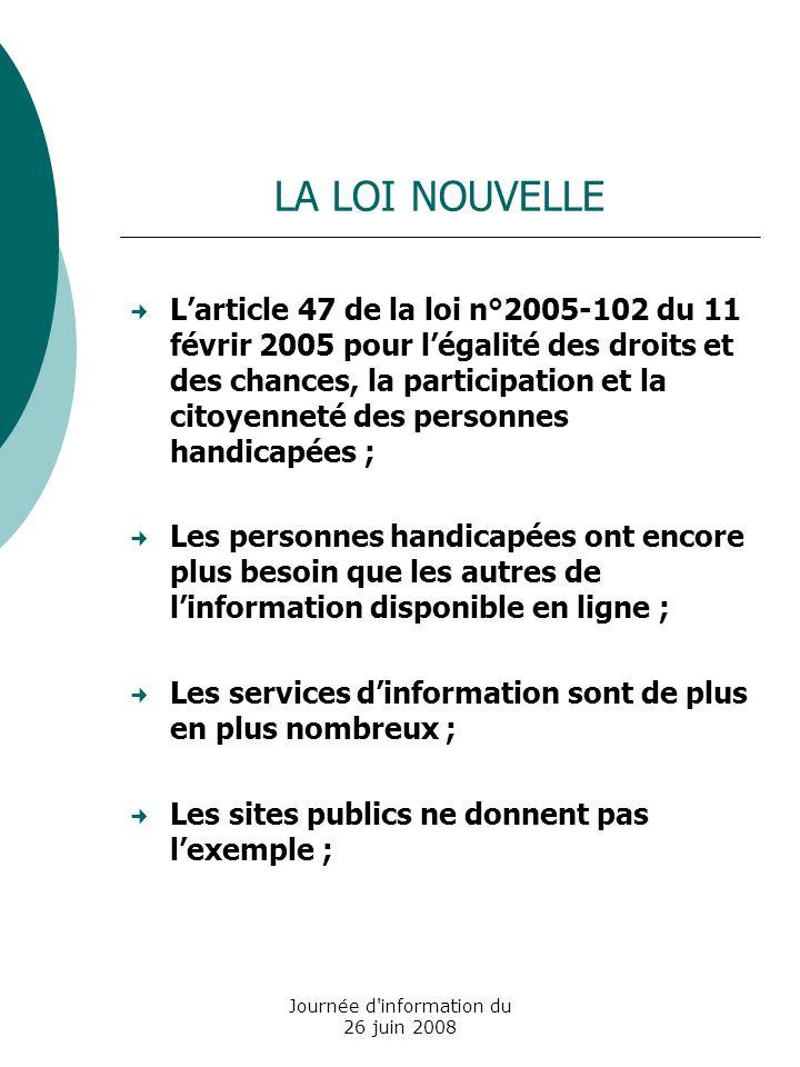 Journée d information du 26 juin 2008 Avant la mise en application de la loi de février 2005 : le référentiel ADAE 2004 92 recommandations regroupées en 13 catégories (critères du label Accessiweb) 3 niveaux de priorité : bronze, argent, or correspondance entre WAI-A, WAI-AA, WAI- AAA et les niveaux bronze, argent et or référentiel intégrant des recommandations sur lutilisabilité (ergonomie, liens, multimédia..) LE REFERENTIEL ACCESSIBILITE DE LADMINISTRATION FRANCAISE