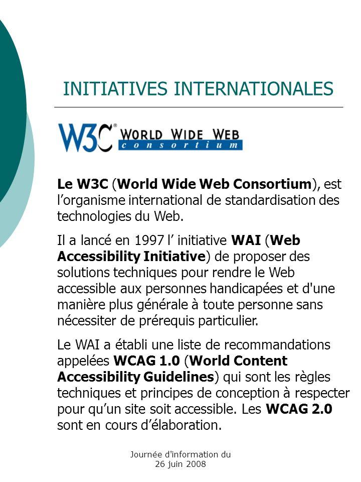 Journée d information du 26 juin 2008 INITIATIVES EUROPEENNES Communication e-Europe 2002 : plan daction sur laccessibilité des sites web publics Plan daction e-Europe 2005 Le groupe de recherche européen, le WAB Cluster développe une méthode unifiée de laccessibilité des sites web appelée UWEM (Unified Web Evaluation Methodology) à partir des WCAG 1.0 projet support EAM vise à mettre au point un label de laccessibilité au niveau européen i2010: European Information in 2010 rendre la société de linformation accessible à tous (e-inclusion, e- accessibility) Création du label EURACERT lancé par les organismes de labellisation français Accessiweb, espagnol Fundosa et belge Web Ona.