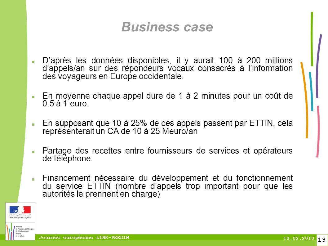 Journée européenne LINK-PREDIM 10.02.2010 13 Business case Daprès les données disponibles, il y aurait 100 à 200 millions dappels/an sur des répondeurs vocaux consacrés à linformation des voyageurs en Europe occidentale.
