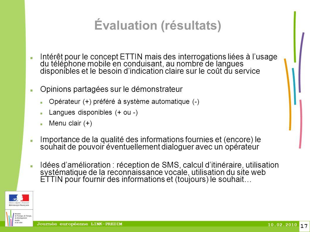 Journée européenne LINK-PREDIM 10.02.2010 17 Évaluation (résultats) Intérêt pour le concept ETTIN mais des interrogations liées à lusage du téléphone mobile en conduisant, au nombre de langues disponibles et le besoin dindication claire sur le coût du service Opinions partagées sur le démonstrateur Opérateur (+) préféré à système automatique (-) Langues disponibles (+ ou -) Menu clair (+) Importance de la qualité des informations fournies et (encore) le souhait de pouvoir éventuellement dialoguer avec un opérateur Idées damélioration : réception de SMS, calcul ditinéraire, utilisation systématique de la reconnaissance vocale, utilisation du site web ETTIN pour fournir des informations et (toujours) le souhait…