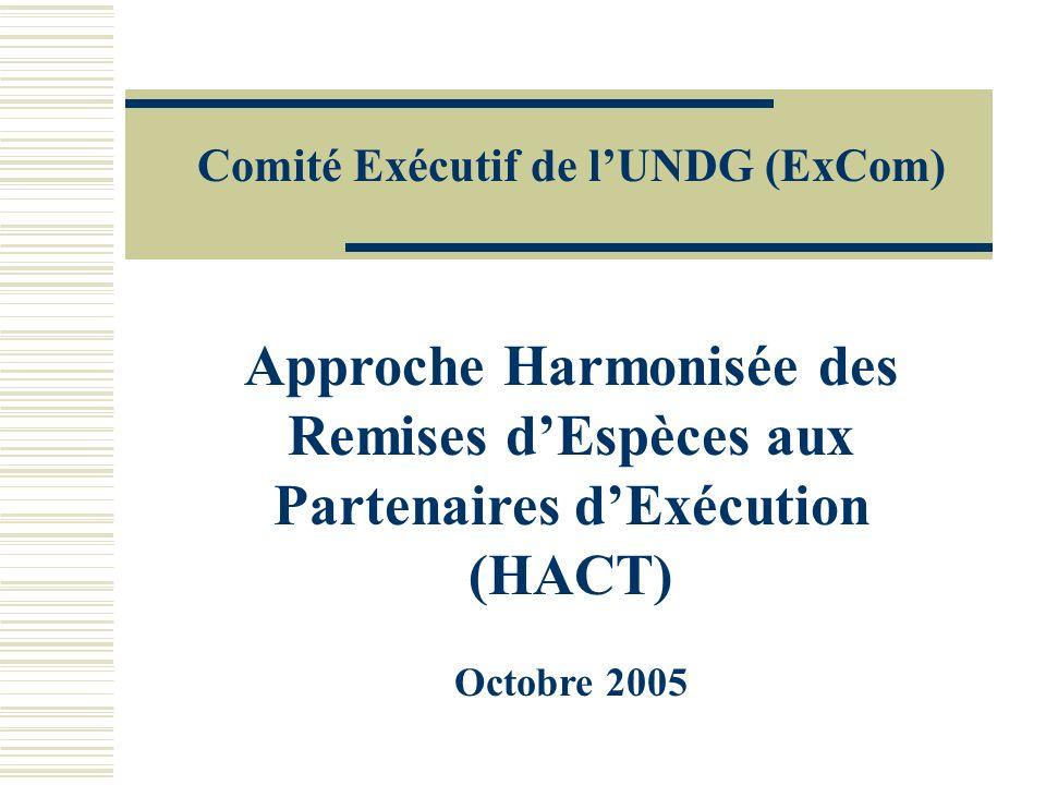 Approche Harmonisée des Remises dEspèces aux Partenaires dExécution (HACT) Octobre 2005 Comité Exécutif de lUNDG (ExCom)