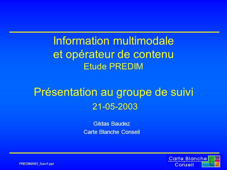 PREDIM2003_Suivi1.ppt Information multimodale et opérateur de contenu Etude PREDIM Présentation au groupe de suivi 21-05-2003 Gildas Baudez Carte Blanche Conseil