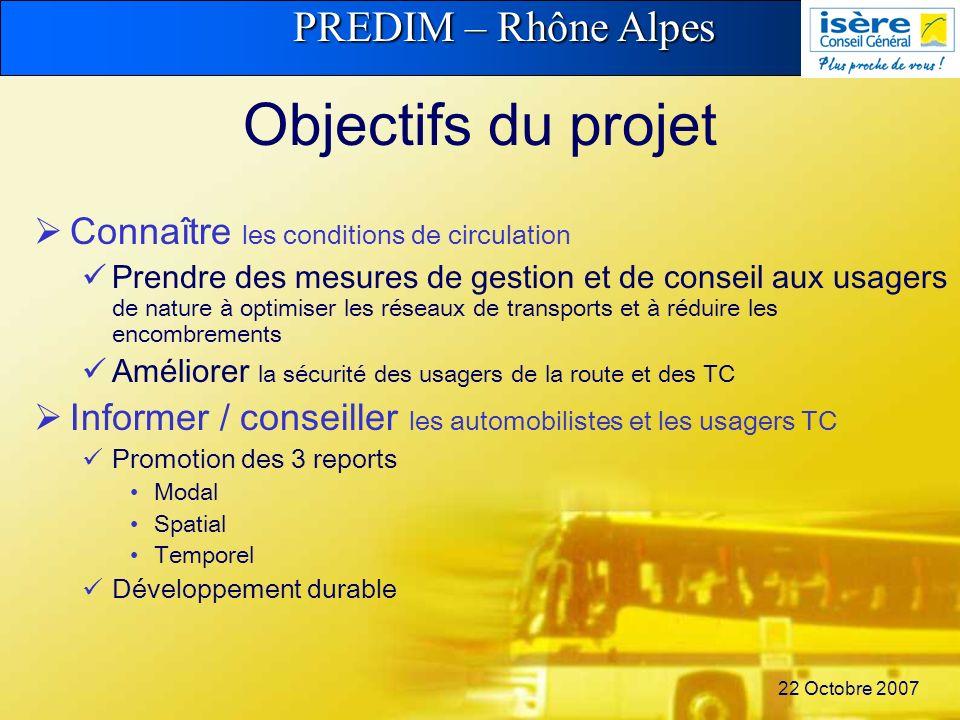 PREDIM – Rhône Alpes 22 Octobre 2007 Objectifs du projet Connaître les conditions de circulation Prendre des mesures de gestion et de conseil aux usagers de nature à optimiser les réseaux de transports et à réduire les encombrements Améliorer la sécurité des usagers de la route et des TC Informer / conseiller les automobilistes et les usagers TC Promotion des 3 reports Modal Spatial Temporel Développement durable