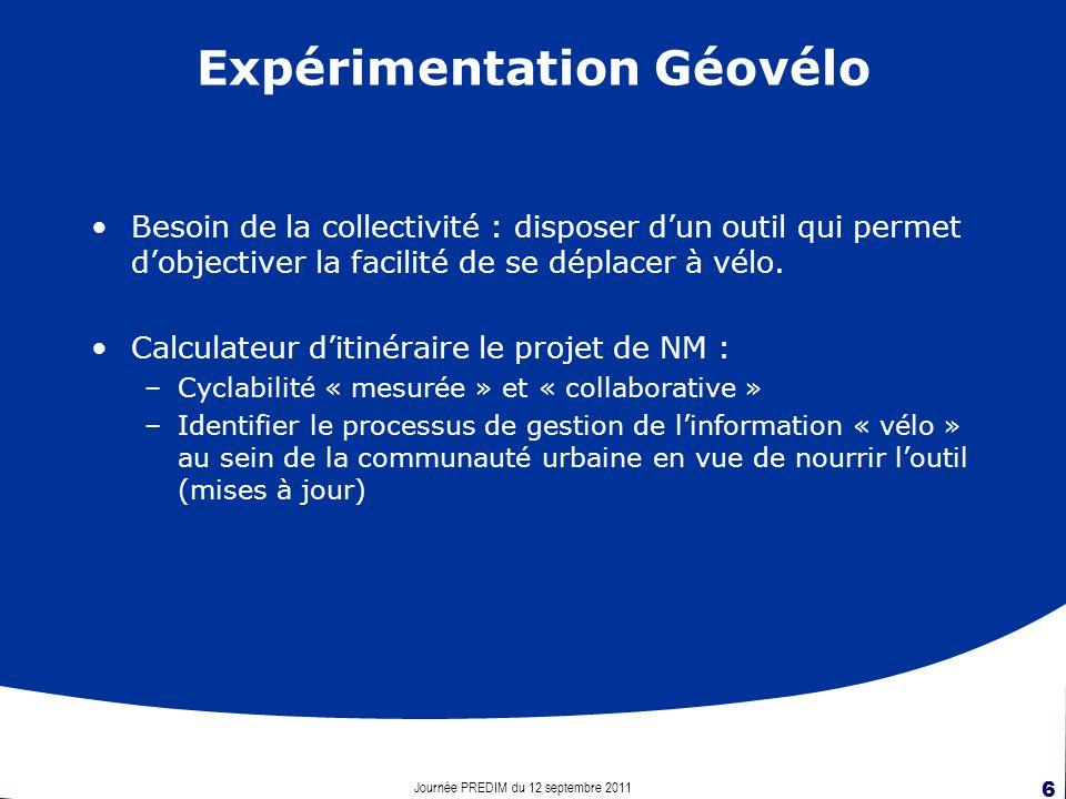 Journée PREDIM du 12 septembre 2011 6 Expérimentation Géovélo Besoin de la collectivité : disposer dun outil qui permet dobjectiver la facilité de se déplacer à vélo.