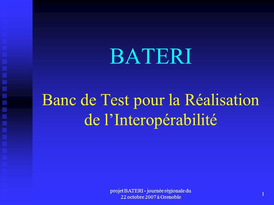 projet BATERI - journée régionale du 22 octobre 2007 à Grenoble 1 BATERI Banc de Test pour la Réalisation de lInteropérabilité