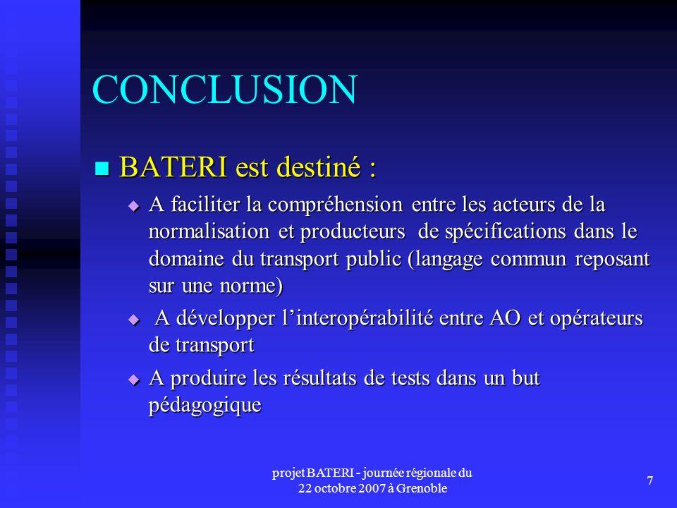 projet BATERI - journée régionale du 22 octobre 2007 à Grenoble 7 CONCLUSION BATERI est destiné : BATERI est destiné : A faciliter la compréhension entre les acteurs de la normalisation et producteurs de spécifications dans le domaine du transport public (langage commun reposant sur une norme) A faciliter la compréhension entre les acteurs de la normalisation et producteurs de spécifications dans le domaine du transport public (langage commun reposant sur une norme) A développer linteropérabilité entre AO et opérateurs de transport A développer linteropérabilité entre AO et opérateurs de transport A produire les résultats de tests dans un but pédagogique A produire les résultats de tests dans un but pédagogique