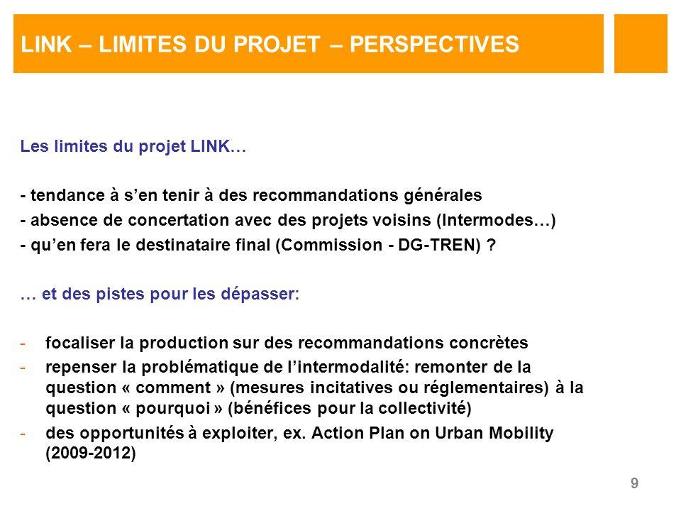 9 LINK – LIMITES DU PROJET – PERSPECTIVES Les limites du projet LINK… - tendance à sen tenir à des recommandations générales - absence de concertation avec des projets voisins (Intermodes…) - quen fera le destinataire final (Commission - DG-TREN) .