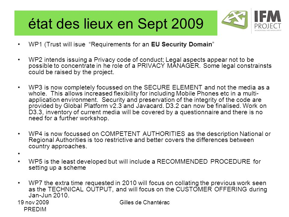 19 nov 2009 PREDIM Gilles de Chantérac état des lieux en Sept 2009 WP1 (Trust will isue Requirements for an EU Security Domain WP2 intends issuing a Privacy code of conduct; Legal aspects appear not to be possible to concentrate in he role of a PRIVACY MANAGER.