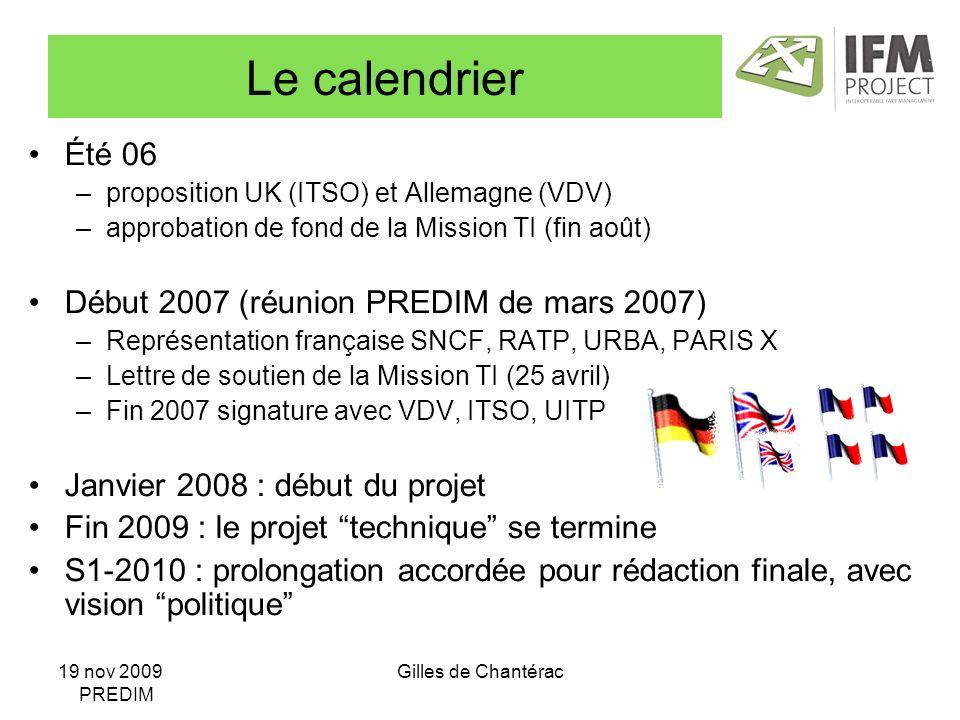 19 nov 2009 PREDIM Gilles de Chantérac Le calendrier Été 06 –proposition UK (ITSO) et Allemagne (VDV) –approbation de fond de la Mission TI (fin août) Début 2007 (réunion PREDIM de mars 2007) –Représentation française SNCF, RATP, URBA, PARIS X –Lettre de soutien de la Mission TI (25 avril) –Fin 2007 signature avec VDV, ITSO, UITP Janvier 2008 : début du projet Fin 2009 : le projet technique se termine S1-2010 : prolongation accordée pour rédaction finale, avec vision politique