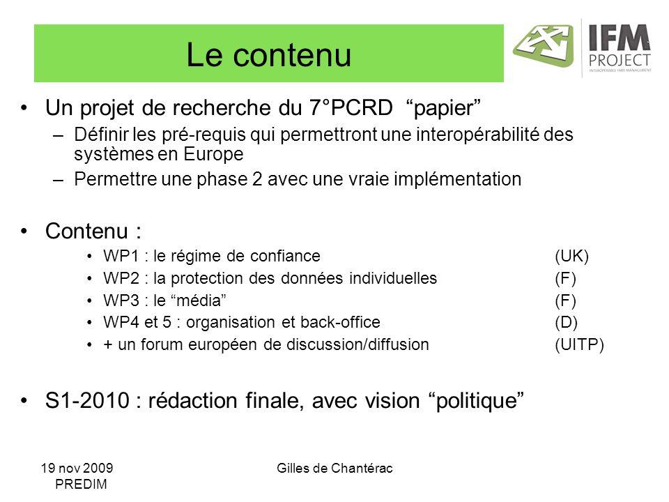 19 nov 2009 PREDIM Gilles de Chantérac Le contenu Un projet de recherche du 7°PCRD papier –Définir les pré-requis qui permettront une interopérabilité des systèmes en Europe –Permettre une phase 2 avec une vraie implémentation Contenu : WP1 : le régime de confiance(UK) WP2 : la protection des données individuelles(F) WP3 : le média(F) WP4 et 5 : organisation et back-office(D) + un forum européen de discussion/diffusion(UITP) S1-2010 : rédaction finale, avec vision politique