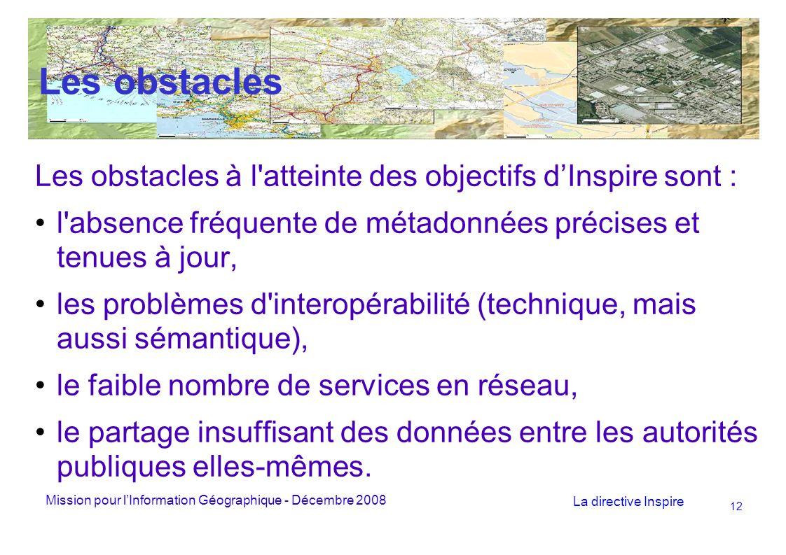 Mission pour lInformation Géographique - Décembre 2008 La directive Inspire 12 Les obstacles Les obstacles à l atteinte des objectifs dInspire sont : l absence fréquente de métadonnées précises et tenues à jour, les problèmes d interopérabilité (technique, mais aussi sémantique), le faible nombre de services en réseau, le partage insuffisant des données entre les autorités publiques elles-mêmes.
