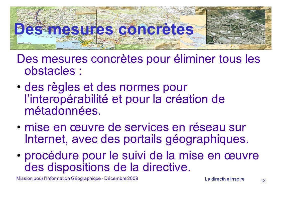Mission pour lInformation Géographique - Décembre 2008 La directive Inspire 13 Des mesures concrètes Des mesures concrètes pour éliminer tous les obstacles : des règles et des normes pour linteropérabilité et pour la création de métadonnées.