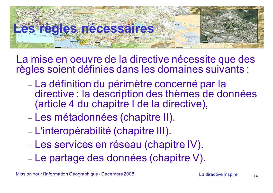 Mission pour lInformation Géographique - Décembre 2008 La directive Inspire 14 Les règles nécessaires La mise en oeuvre de la directive nécessite que des règles soient définies dans les domaines suivants : La définition du périmètre concerné par la directive : la description des thèmes de données (article 4 du chapitre I de la directive), Les métadonnées (chapitre II).