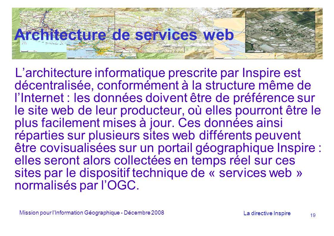 Mission pour lInformation Géographique - Décembre 2008 La directive Inspire 19 Architecture de services web Larchitecture informatique prescrite par Inspire est décentralisée, conformément à la structure même de lInternet : les données doivent être de préférence sur le site web de leur producteur, où elles pourront être le plus facilement mises à jour.
