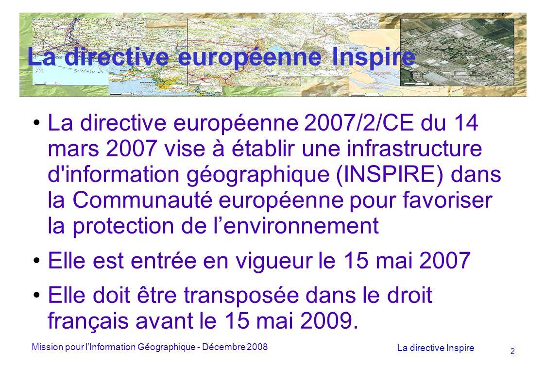 Mission pour lInformation Géographique - Décembre 2008 La directive Inspire 2 La directive européenne Inspire La directive européenne 2007/2/CE du 14 mars 2007 vise à établir une infrastructure d information géographique (INSPIRE) dans la Communauté européenne pour favoriser la protection de lenvironnement Elle est entrée en vigueur le 15 mai 2007 Elle doit être transposée dans le droit français avant le 15 mai 2009.