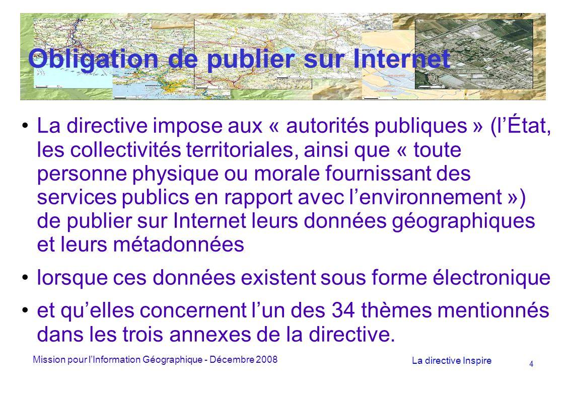 Mission pour lInformation Géographique - Décembre 2008 La directive Inspire 15 Les métadonnées L article 5-1 indique que « les États membres veillent à ce que des métadonnées soient créées pour les séries et les services de données géographiques correspondant aux thèmes figurant aux annexes I, II et III, et à ce que ces métadonnées soient tenues à jour.