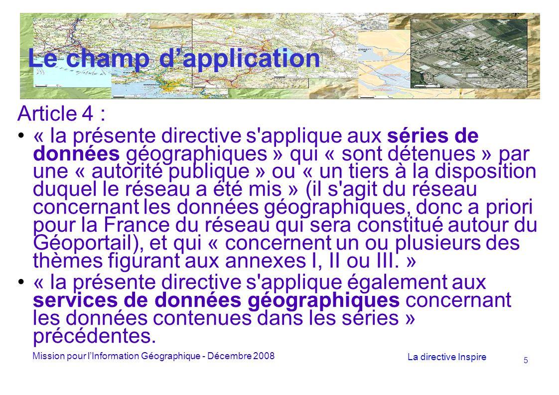 Mission pour lInformation Géographique - Décembre 2008 La directive Inspire 5 Le champ dapplication Article 4 : « la présente directive s applique aux séries de données géographiques » qui « sont détenues » par une « autorité publique » ou « un tiers à la disposition duquel le réseau a été mis » (il s agit du réseau concernant les données géographiques, donc a priori pour la France du réseau qui sera constitué autour du Géoportail), et qui « concernent un ou plusieurs des thèmes figurant aux annexes I, II ou III.