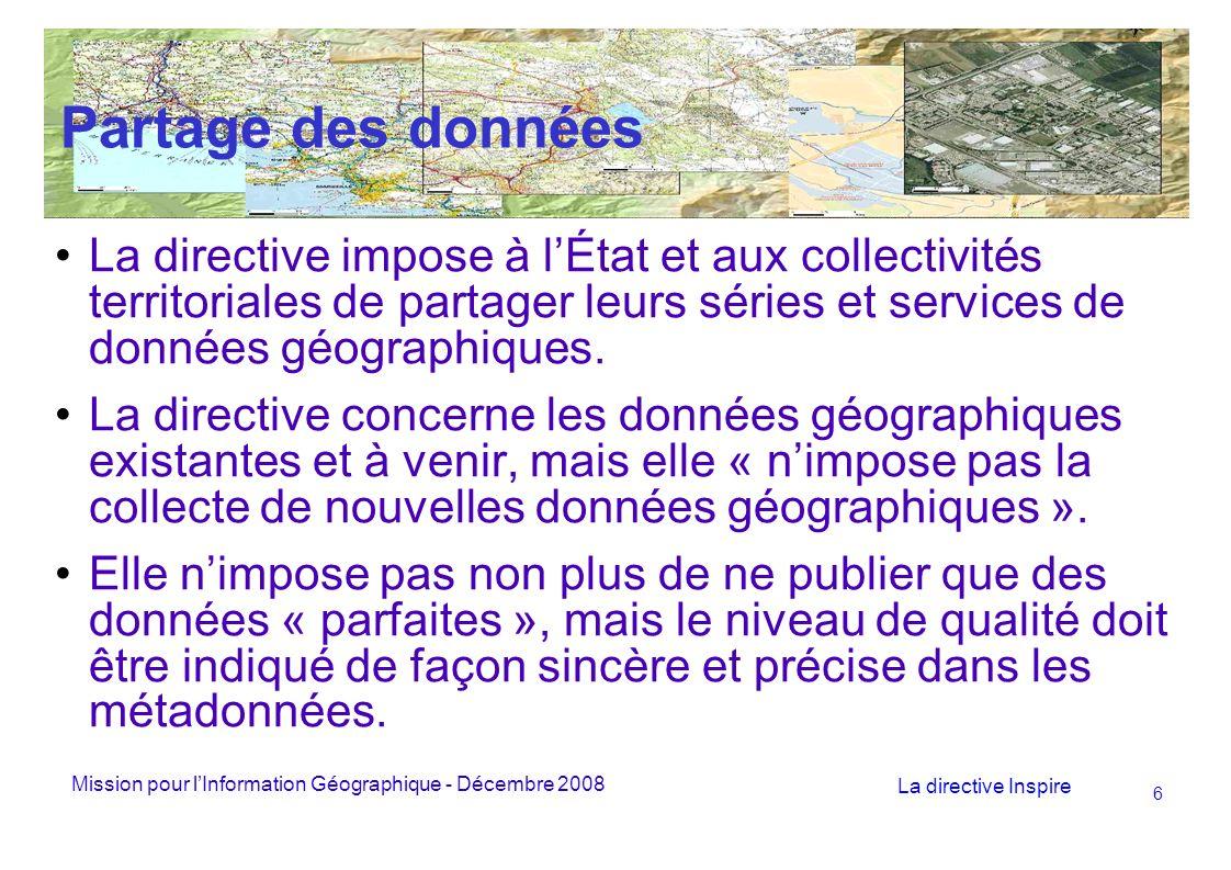Mission pour lInformation Géographique - Décembre 2008 La directive Inspire 6 Partage des données La directive impose à lÉtat et aux collectivités territoriales de partager leurs séries et services de données géographiques.