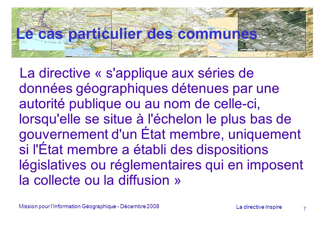 Mission pour lInformation Géographique - Décembre 2008 La directive Inspire 18 Le Géoportail En France les services de recherche et de consultation devraient être assurés notamment par le Géoportail : La recherche par le Géocatalogue mis en œuvre par le BRGM La consultation par le Géoportail, mis en œuvre par lIGN