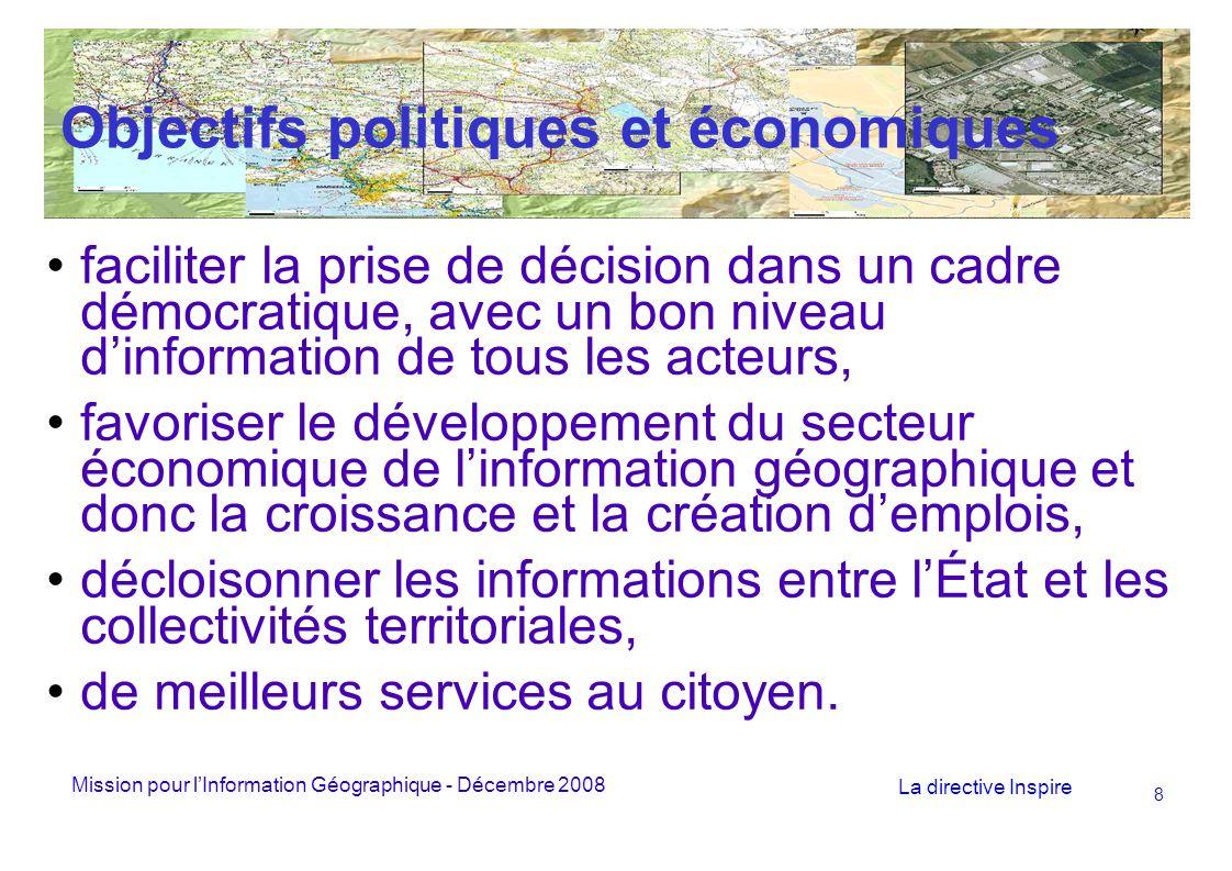Mission pour lInformation Géographique - Décembre 2008 La directive Inspire 8 Objectifs politiques et économiques faciliter la prise de décision dans un cadre démocratique, avec un bon niveau dinformation de tous les acteurs, favoriser le développement du secteur économique de linformation géographique et donc la croissance et la création demplois, décloisonner les informations entre lÉtat et les collectivités territoriales, de meilleurs services au citoyen.