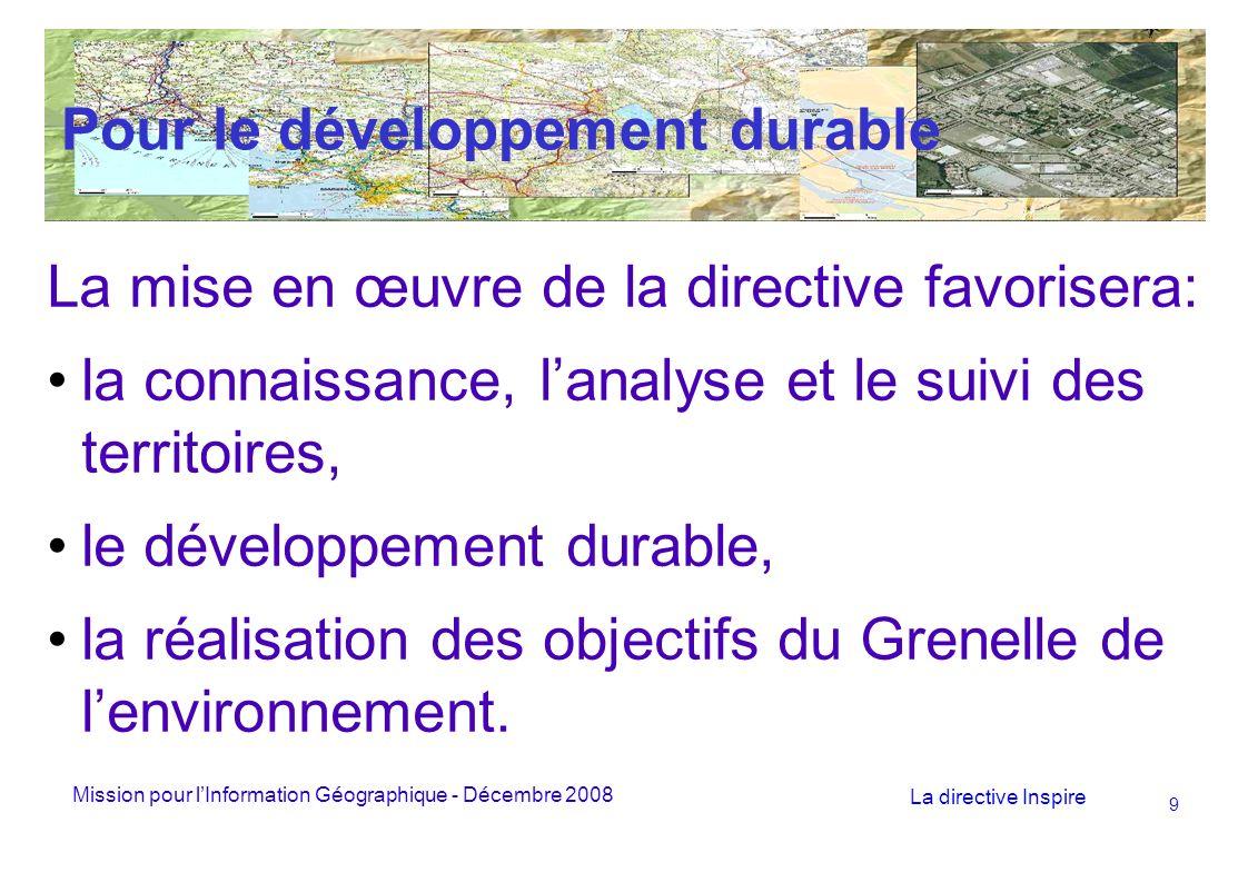 Mission pour lInformation Géographique - Décembre 2008 La directive Inspire 9 Pour le développement durable La mise en œuvre de la directive favorisera: la connaissance, lanalyse et le suivi des territoires, le développement durable, la réalisation des objectifs du Grenelle de lenvironnement.